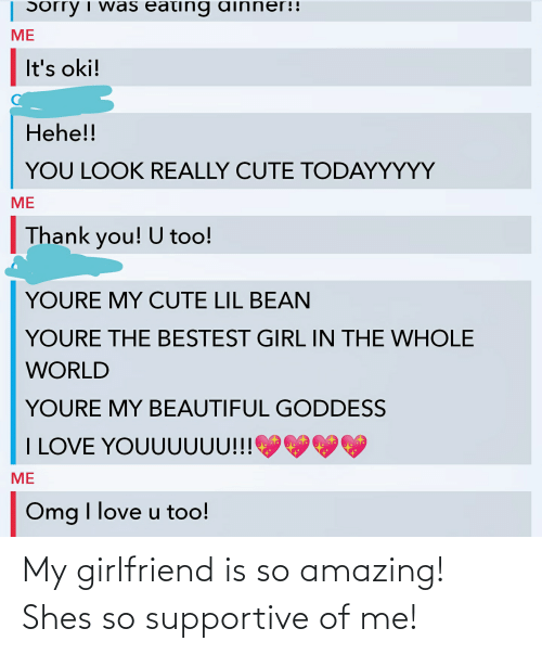 so amazing: My girlfriend is so amazing! Shes so supportive of me!