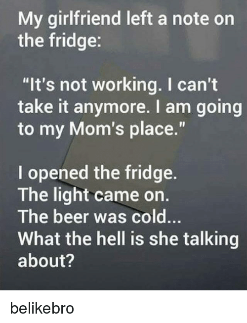 """cant take it anymore: My girlfriend left a note on  the fridge:  """"It's not working. I can't  take it anymore. I am going  to my Mom's place.""""  I opened the fridge.  The light came on.  The beer was cold..  What the hell is she talking  about? belikebro"""