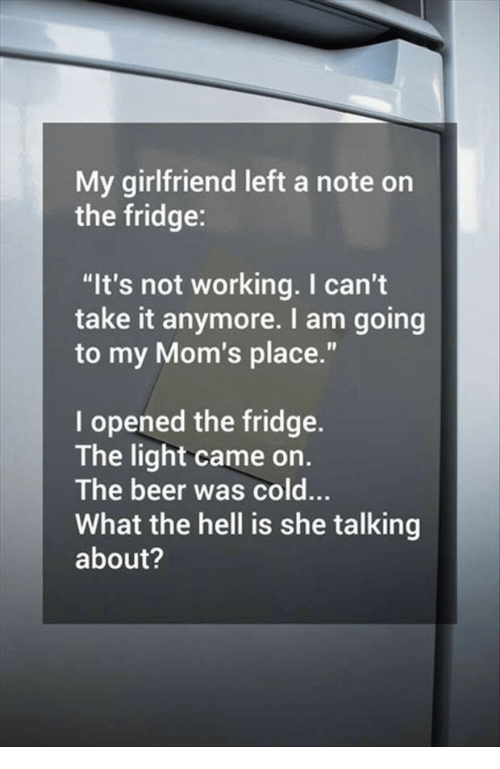 """I Cant Take It Anymore: My girlfriend left a note on  the fridge:  """"It's not working. I can't  take it anymore. I am going  to my Mom's place.""""  I opened the fridge.  The light came on.  The beer was cold...  What the hell is she talking  about?"""