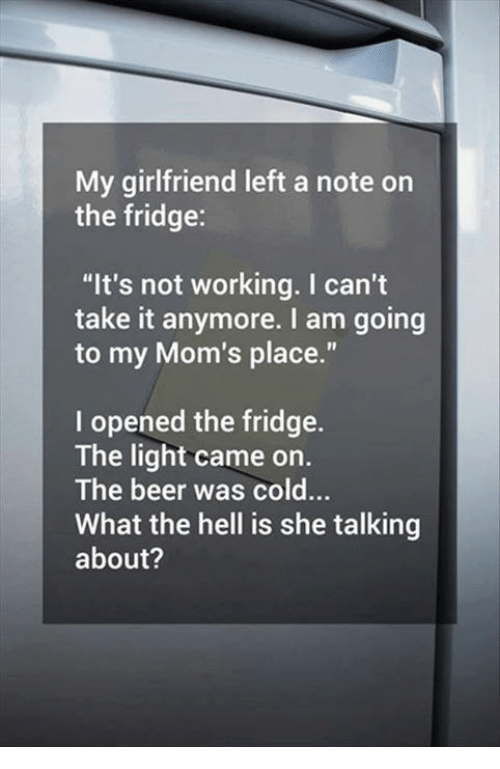 """cant take it anymore: My girlfriend left a note on  the fridge:  """"It's not working. I can't  take it anymore. I am going  to my Mom's place.""""  I opened the fridge.  The light came on.  The beer was cold...  What the hell is she talking  about?"""
