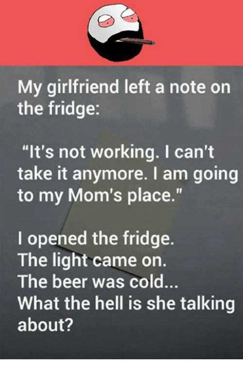 """cant take it anymore: My girlfriend left a note on  the fridge:  """"It's not working. I can't  take it anymore. I am going  to my Mom's place.""""  l opened the fridge.  The light came on  The beer was cold...  What the hell is she talking  about?"""