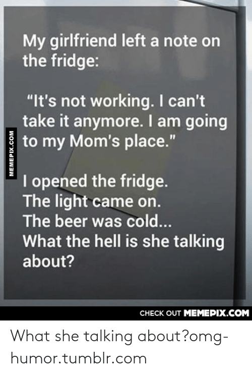 """I Cant Take It Anymore: My girlfriend left a note on  the fridge:  """"It's not working. I can't  take it anymore. I am going  to my Mom's place.""""  I opened the fridge.  The light came on.  The beer was cold...  What the hell is she talking  about?  CНЕCK OUT MЕМЕРIХ.COM  MEMEPIX.COM What she talking about?omg-humor.tumblr.com"""