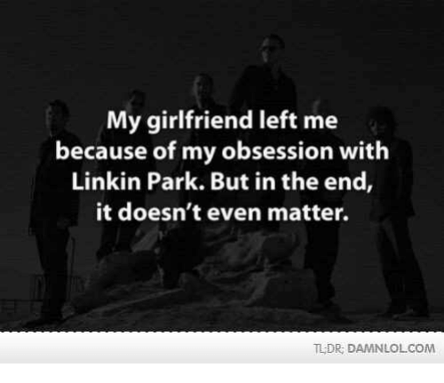 but in the end it doesnt even matter: My girlfriend left me  because of my obsession with  Linkin Park. But in the end  it doesn't even matter.  TLDR, DAMNLOLCOM