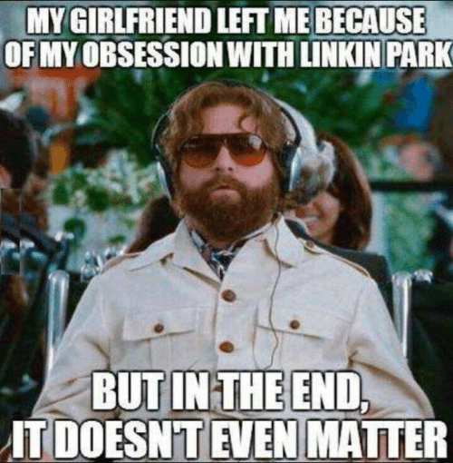 but in the end it doesnt even matter: MY GIRLFRIEND LEFT ME BECAUSE  OF MY OBSESSION WITH LINKIN PARK  BUT IN THE END,  IT DOESN'T EVEN MATTER