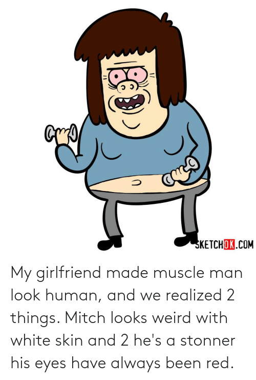 muscle: My girlfriend made muscle man look human, and we realized 2 things. Mitch looks weird with white skin and 2 he's a stonner his eyes have always been red.