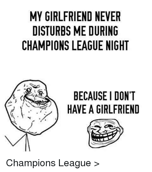 Soccer, Champions League, and Girlfriend: MY GIRLFRIEND NEVER  DISTURBS ME DURING  CHAMPIONS LEAGUE NIGHT  BECAUSE I DON'T  C. HAVE A GIRLFRIEND Champions League >