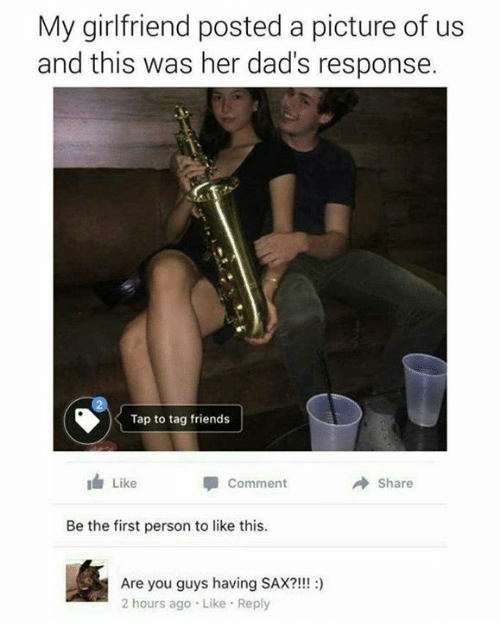 Dank, Friends, and Girlfriend: My girlfriend posted a picture of us  and this was her dad's response.  Tap to tag friends  Like  A Share  Comment  Be the first person to like this.  Are you guys having SAX?!!!  2 hours ago Like Reply
