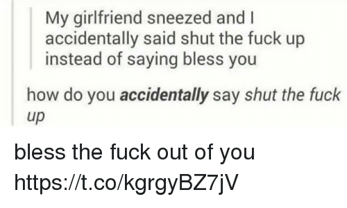 Fuck, Shut the Fuck Up, and Girlfriend: My girlfriend sneezed and I  accidentally said shut the fuck up  instead of saying bless you  how do you accidentally say shut the fuck  up bless the fuck out of you https://t.co/kgrgyBZ7jV