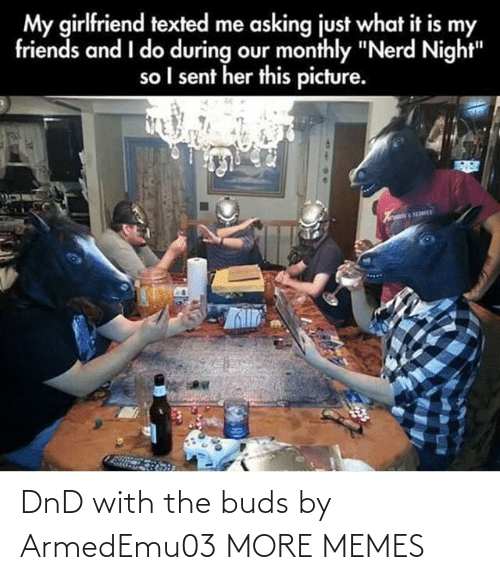 "DnD: My girlfriend texted me asking just what it is my  friends and I do during our monthly ""Nerd Night""  so I sent her this picture. DnD with the buds by ArmedEmu03 MORE MEMES"