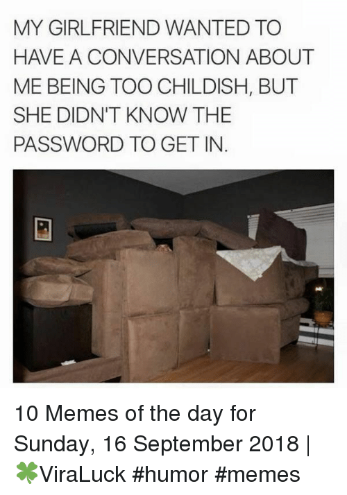 Memes, Sunday, and Girlfriend: MY GIRLFRIEND WANTED TO  HAVE A CONVERSATION ABOUT  ME BEING TOO CHILDISH, BUT  SHE DIDN'T KNOW THE  PASSWORD TO GET IN 10 Memes of the day for Sunday, 16 September 2018 | 🍀ViraLuck #humor #memes