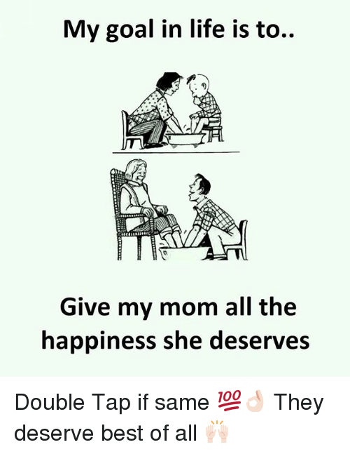 Life, Best, and Goal: My goal in life is to..  Give my mom all the  happiness she deserves Double Tap if same 💯👌🏻 They deserve best of all 🙌🏻