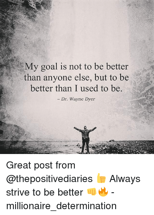 Memes, 🤖, and Wayne Dyer: My goal is not to be better  than anyone else, but to be  a  better than I used to be.  Dr. Wayne Dyer Great post from @thepositivediaries 👍 Always strive to be better 👊🔥 - millionaire_determination