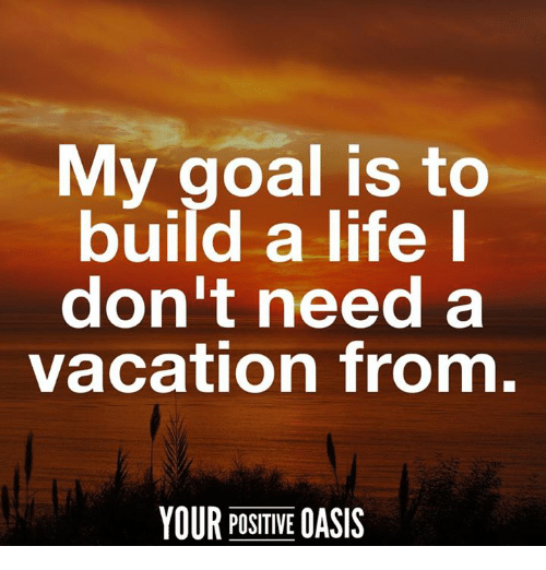 Memes, Oasis, and Vacation: My goal is to  build a life  don't need a  vacation from  YOUR POSITIVE  OASIS