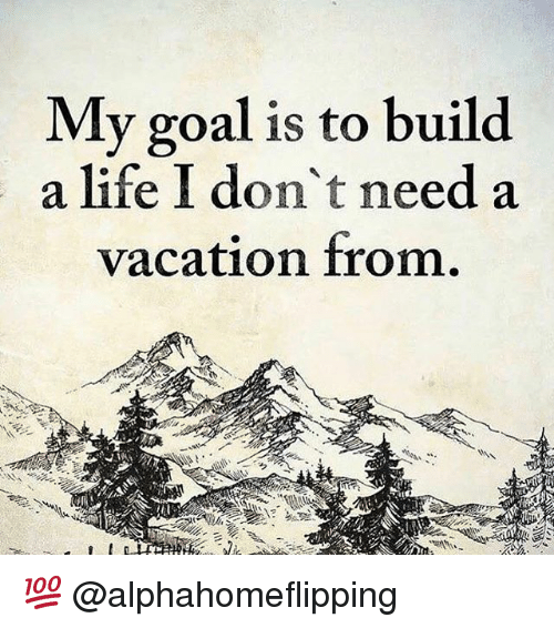 Goals, Memes, and Goal: My goal is to build  a life I don't need a  vacation from. 💯 @alphahomeflipping