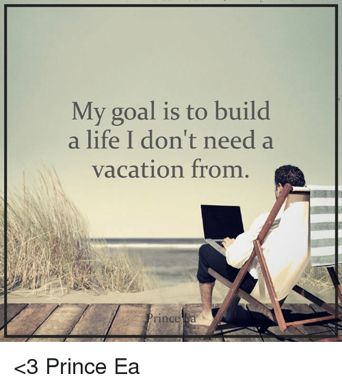 My goal is to build a life i don 39 t need a vacation from for What do u need to build a house