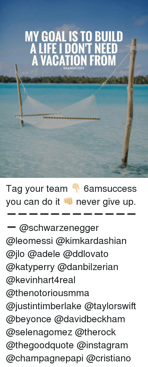 JLo, Memes, and 🤖: MY GOAL IS TO BUILD  A LIFE IDON'T NEED  A VACATION FROM Tag your team 👇🏼 6amsuccess you can do it 👊🏼 never give up. ➖➖➖➖➖➖➖➖➖➖➖➖➖ @schwarzenegger @leomessi @kimkardashian @jlo @adele @ddlovato @katyperry @danbilzerian @kevinhart4real @thenotoriousmma @justintimberlake @taylorswift @beyonce @davidbeckham @selenagomez @therock @thegoodquote @instagram @champagnepapi @cristiano