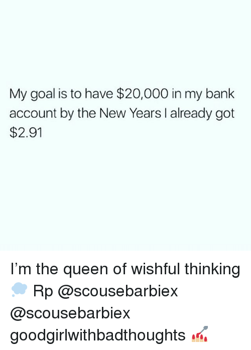 Memes, Queen, and Bank: My goal is to have $20,000 in my bank  account by the New Years I already got  $2.91 I'm the queen of wishful thinking 💭 Rp @scousebarbiex @scousebarbiex goodgirlwithbadthoughts 💅🏼