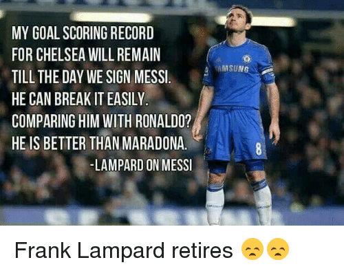 Chelsea, Memes, and Frank Lampard: MY GOAL SCORING RECORD  FOR CHELSEA WILL REMAIN  TILL THE DAY WE SIGN MESSI  HE CAN BREAKIT EASILY.  COMPARING HIM WITH RONALDO?  HE IS BETTER THAN MARADONA.  LAMPARD ON MESSI  MSUN Frank Lampard retires 😞😞
