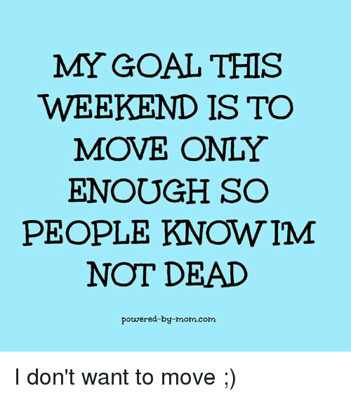 This Weekend Only: MY GOAL THIS WEEKEND IS TO MOVE ONLY ENOUGH SO PEOPLE KNOW