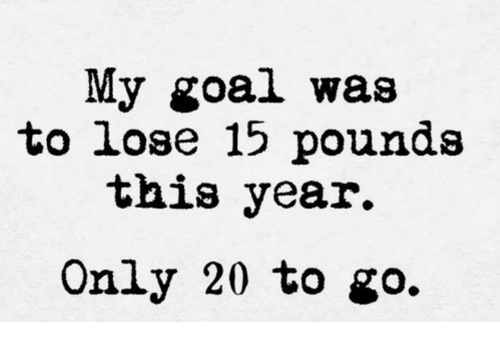 Dank, Goal, and 🤖: My goal was  to lose 15 pounds  this year.  Only 20 to go.