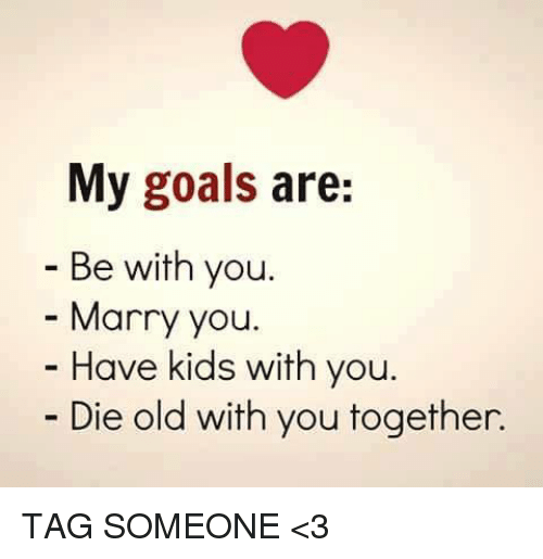 Mannis: My goals are:  Be with you.  Manny you.  Have kids with you.  Die old with you together. TAG SOMEONE <3