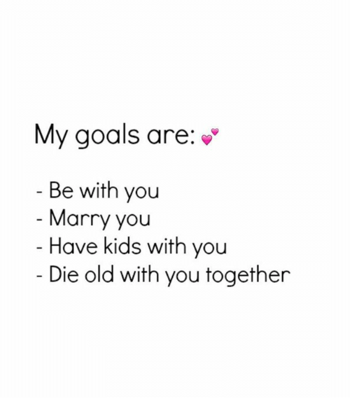 Mannis: My goals are:  Be with you  Manny you  Have kids with you  Die old with you together