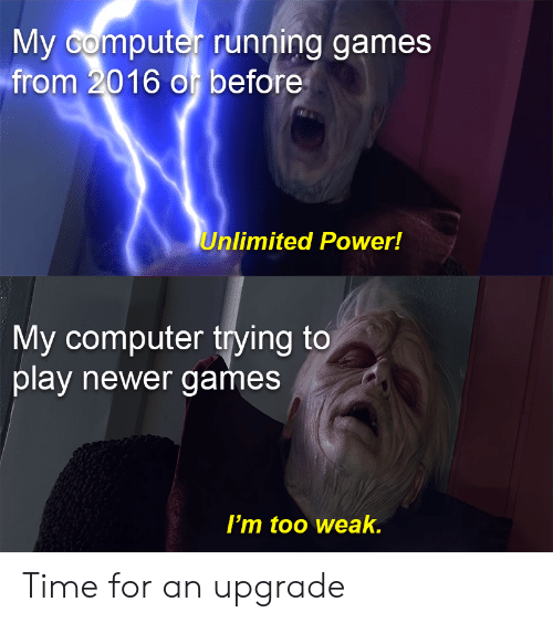 unlimited power: My Gomputer running games  from 2016 o before  Unlimited Power!  My computer trying to  play newer games  I'm too weak. Time for an upgrade