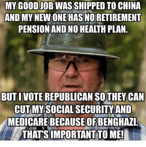 China, Good, and Medicare: MY GOOD JOB WAS SHIPPED TO CHINA  AND MY NEW ONE HAS NO RETIREMENT  PENSION AND NO HEALTH PLAN.  BUT I VOTE REPUBLICAN SOTHEY CAN  CUT MY SOCIAL SECURITY AND  MEDICARE BECAUSEOF BENGHAZI.  THATS IMPORTANTTO ME!