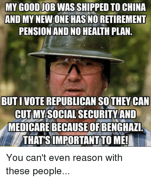 Voting Republican: MY GOODIOBWASSHIPPED TO CHINA  AND MY  HASNORETIREMENT  PENSION AND NO HEALTH PLAN  BUT I VOTE REPUBLICAN THEY CAN  CUT MY SOCIAL SECURITY AND  MEDICARE BECAUSE OF BENGHAZI  THATS IMPORTANT TO ME! You can't even reason with these people...