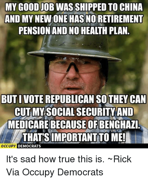 Voting Republican: MY GOODIOBWASSHIPPED TO CHINA  AND MY  NEWONE HASNORETIREMENT  PENSION AND NO HEALTHPLAN  BUT I VOTE REPUBLICAN THEY CAN  CUT MY SOCIAL SECURITY AND  MEDICARE BECAUSE OF BENGHAZI  THATS IMPORTANT TO ME!  OCCUPY  DEMOCRATS It's sad how true this is. ~Rick  Via Occupy Democrats