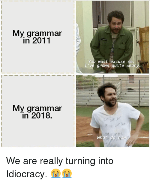 Idiocracy: My gramma  in 2011  You must excuse me.  I 've grown quite weary  My grammar  in 2018  What do no We are really turning into Idiocracy. 😭😭