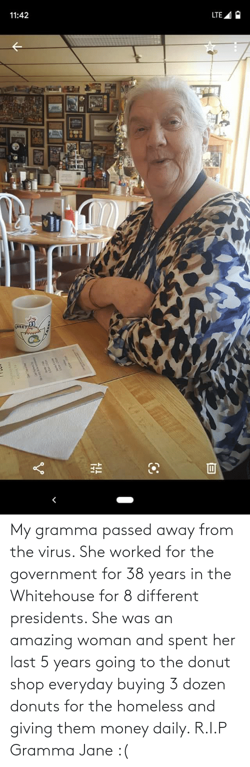Presidents: My gramma passed away from the virus. She worked for the government for 38 years in the Whitehouse for 8 different presidents. She was an amazing woman and spent her last 5 years going to the donut shop everyday buying 3 dozen donuts for the homeless and giving them money daily. R.I.P Gramma Jane :(
