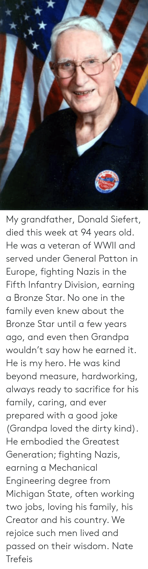 wwii: My grandfather, Donald Siefert, died this week at 94 years old.   He was a veteran of WWII and served under General Patton in Europe, fighting Nazis in the Fifth Infantry Division, earning a Bronze Star. No one in the family even knew about the Bronze Star until a few years ago, and even then Grandpa wouldn't say how he earned it.   He is my hero. He was kind beyond measure, hardworking, always ready to sacrifice for his family, caring, and ever prepared with a good joke (Grandpa loved the dirty kind).   He embodied the Greatest Generation; fighting Nazis, earning a Mechanical Engineering degree from Michigan State, often working two jobs, loving his family, his Creator and his country.   We rejoice such men lived and passed on their wisdom.  Nate Trefeis