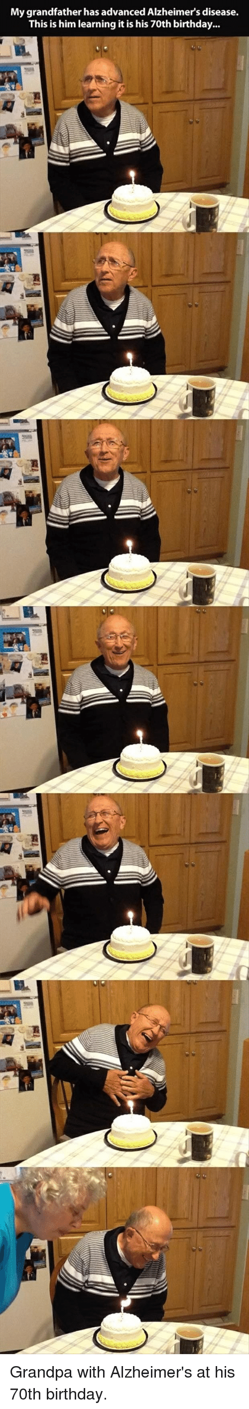 Birthday: My grandfather has advanced Alzheimers disease.  This is him learning it is his 70th birthday Grandpa with Alzheimer's at his 70th birthday.