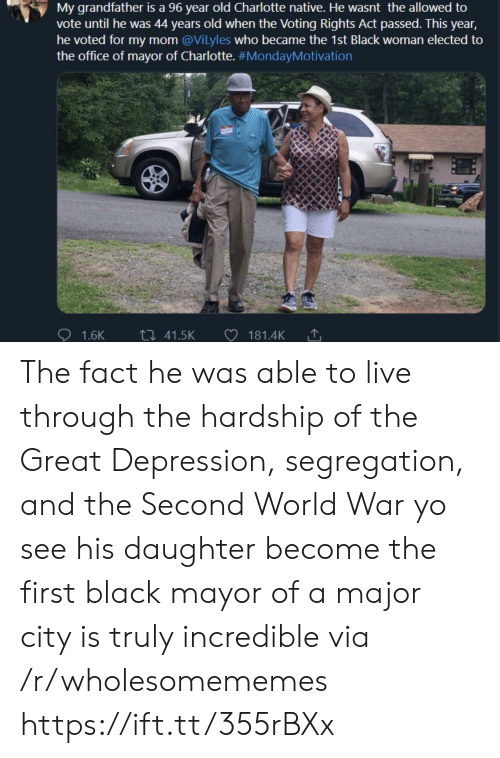 Great Depression: My grandfather is a 96 year old Charlotte native. He wasnt the allowed to  vote until he was 44 years old when the Voting Rights Act passed. This year,  he voted for my mom @Vilyles who became the 1st Black woman elected to  the office of mayor of Charlotte. #MondayMotivation  ti 41.5K  1.6K  181.4K The fact he was able to live through the hardship of the Great Depression, segregation, and the Second World War yo see his daughter become the first black mayor of a major city is truly incredible via /r/wholesomememes https://ift.tt/355rBXx