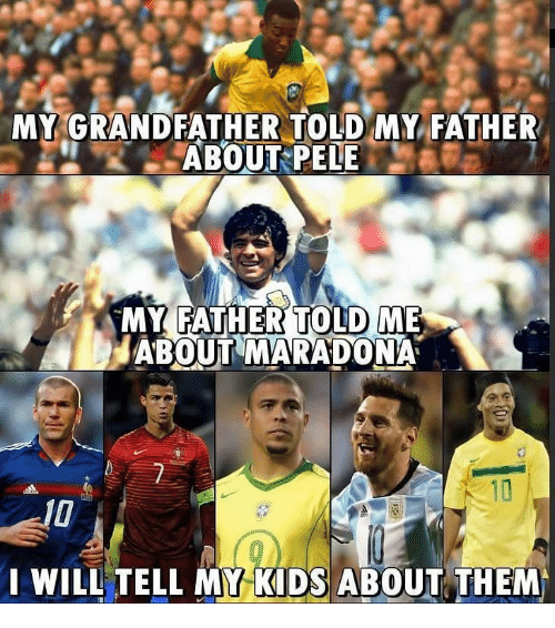 maradona: MY GRANDFATHER TOLD MY FATHER  ABOUT PELE  MY FATHERTOLD ME  ABOUT MARADONA  WILL TELL MY KIDS ABOUT THEM