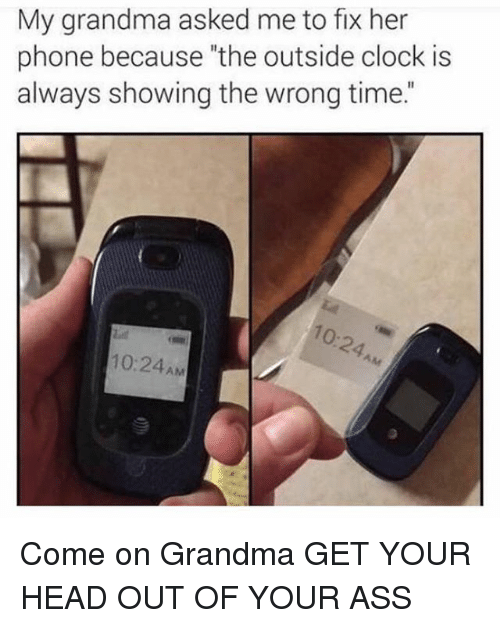 "Ass, Clock, and Funny: My grandma asked me to fix her  phone because ""the outside clock is  always showing the wrong time.""  о-  10:24AM Come on Grandma GET YOUR HEAD OUT OF YOUR ASS"