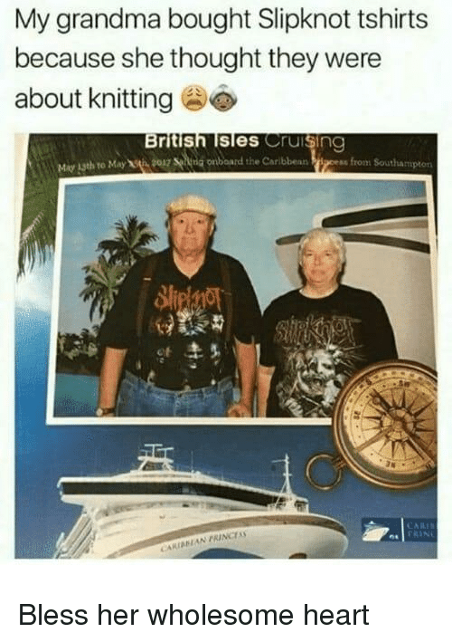 Grandma, Heart, and Slipknot: My grandma bought Slipknot tshirts  because she thought they were  about knitting  British Isles Cruisin  May 13th to May t 9017 ng onboard the Caribbean <p>Bless her wholesome heart</p>