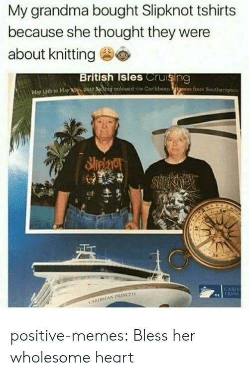 cruising: My grandma bought Slipknot tshirts  because she thought they were  about knitting  British lsles Cruising  May 13th to May t 9017 ng onboard the Caribbean positive-memes:  Bless her wholesome heart