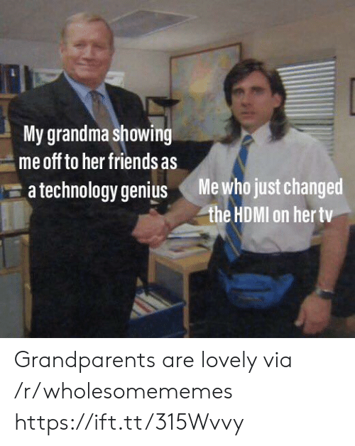 hdmi: My grandma showing  me off to her friends as  Me who just changed  the HDMI on her tv  a technology genius Grandparents are lovely via /r/wholesomememes https://ift.tt/315Wvvy