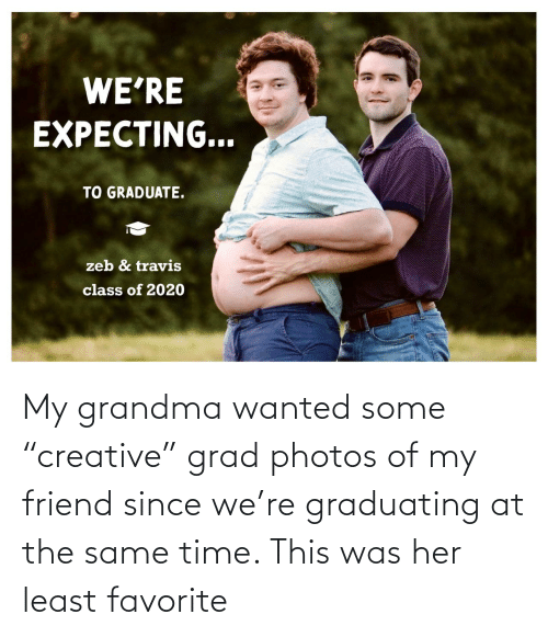 "at the same time: My grandma wanted some ""creative"" grad photos of my friend since we're graduating at the same time. This was her least favorite"