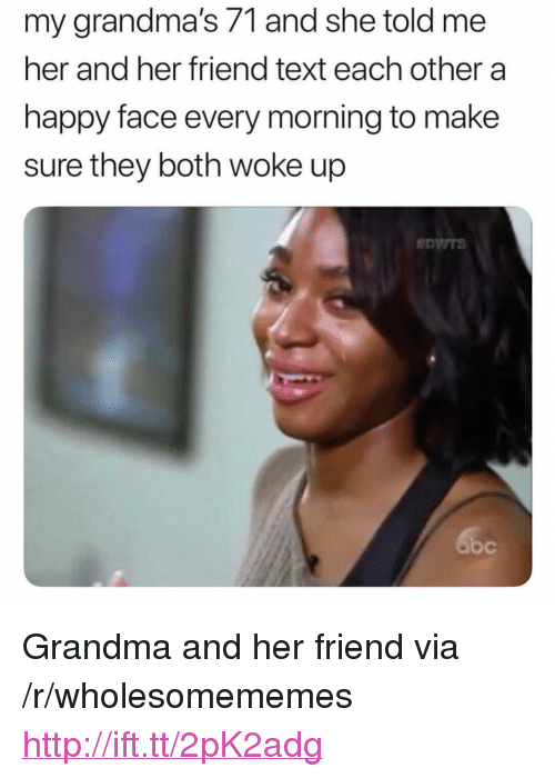 "happy face: my grandma's 71 and she told me  her and her friend text each other a  happy face every morning to make  sure they both woke up <p>Grandma and her friend via /r/wholesomememes <a href=""http://ift.tt/2pK2adg"">http://ift.tt/2pK2adg</a></p>"