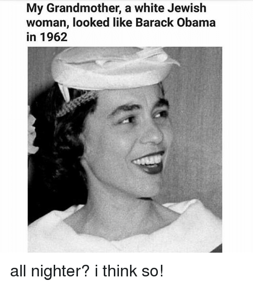 Memes, Obama, and Barack Obama: My Grandmother, a white Jewish  woman, looked like Barack Obama  in 1962 all nighter? i think so!