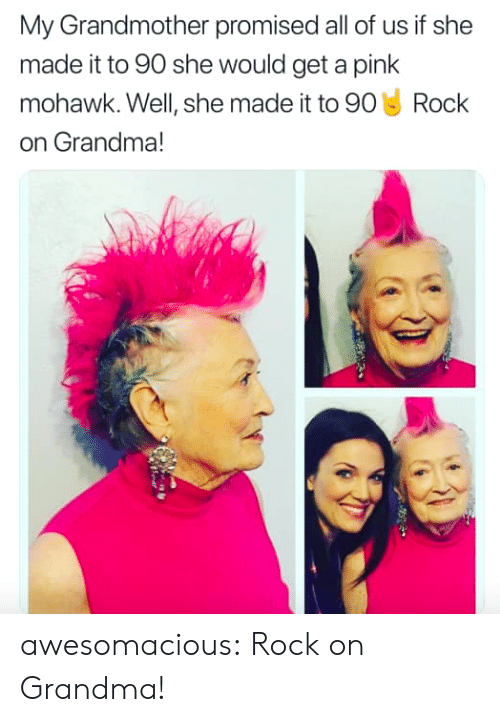 a pink: My Grandmother promised all of us if she  made it to 90 she would get a pink  mohawk. Well, she made it to 90 Rock  on Grandma! awesomacious:  Rock on Grandma!
