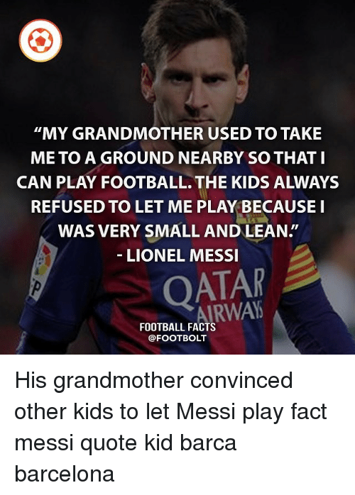 "Barcelona, Facts, and Football: ""MY GRANDMOTHER USED TO TAKE  ME TO A GROUND NEARBY SO THAT I  CAN PLAY FOOTBALL. THE KIDS ALWAYS  REFUSED TO LET ME PLAY BECAUSE I  WAS VERY SMALL AND LEAN.""  LIONEL MESSI  QATAR  AIRWAYS  FOOTBALL FACTS  @FOOTBOLT His grandmother convinced other kids to let Messi play fact messi quote kid barca barcelona"