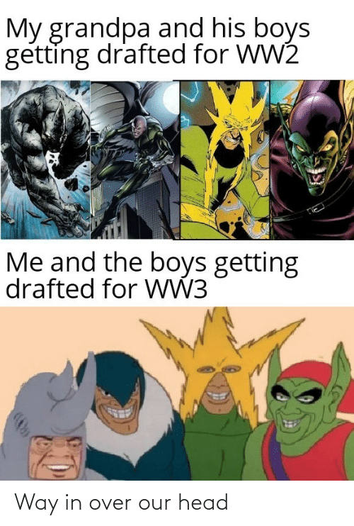 ww3: My grandpa and his boys  getting drafted for WW2  Me and the boys getting  drafted for WW3 Way in over our head