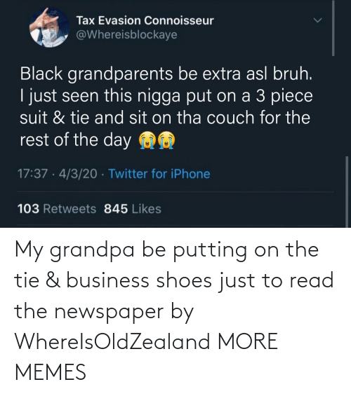 Business: My grandpa be putting on the tie & business shoes just to read the newspaper by WhereIsOldZealand MORE MEMES