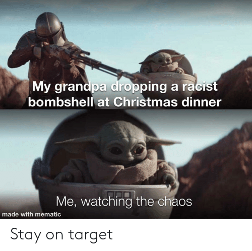 Mematic: My grandpa dropping a racist  bombshell at Christmas dinner  Me, watching the chaos  made with mematic Stay on target