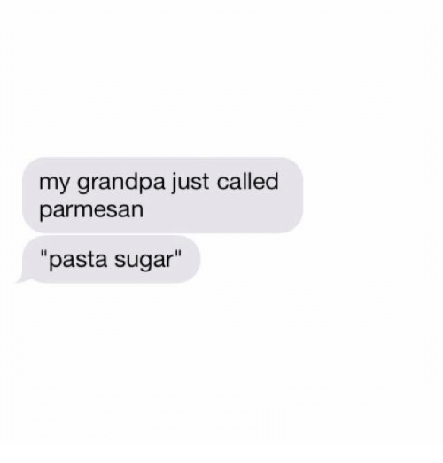 "Grandpa, Sugar, and Pasta: my grandpa just called  parmesan  ""pasta sugar"""