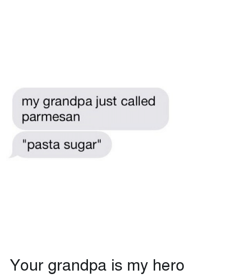 "Funny, Grandpa, and Sugar: my grandpa just called  parmesan  ""pasta sugar"" Your grandpa is my hero"